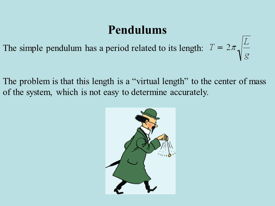 One way around this is to use a clever device called a compound pendulum such as that devised by Henry Kater (1777-1835) in 1818.