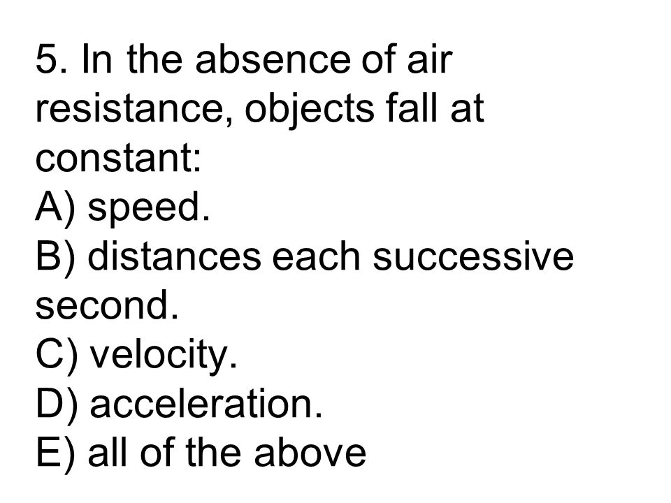 5. In the absence of air resistance, objects fall at constant: A) speed. B) distances each successive second. C) velocity. D) acceleration. E) all of