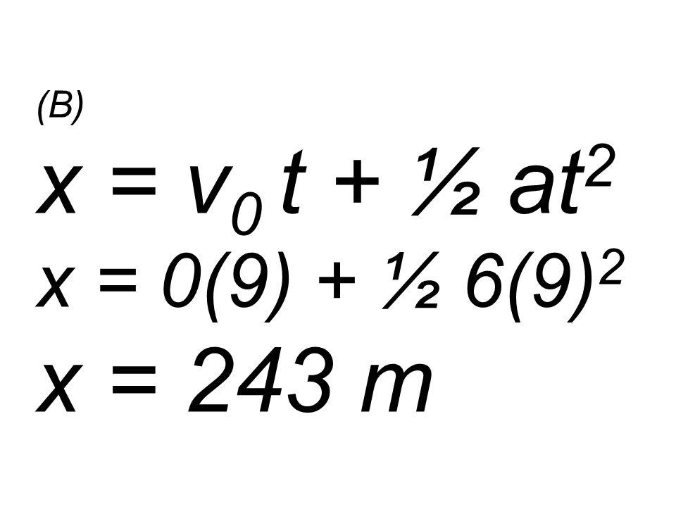 (B) x = v 0 t + ½ at 2 x = 0(9) + ½ 6(9) 2 x = 243 m