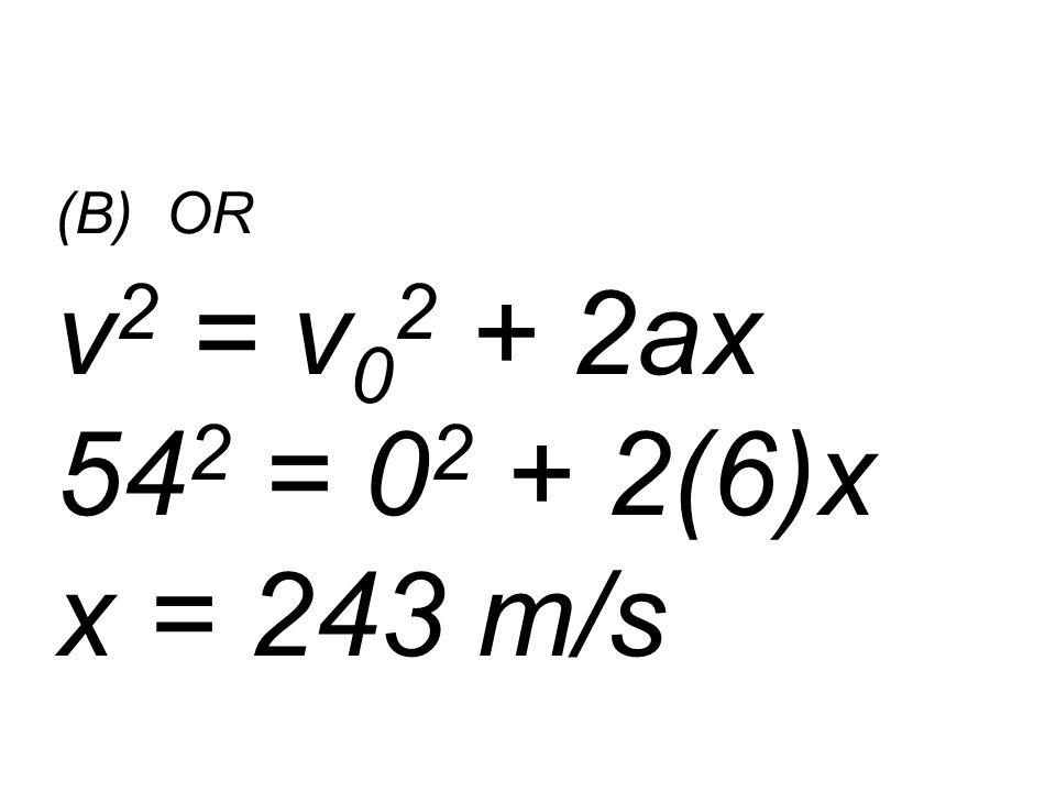 (B) OR v 2 = v 0 2 + 2ax 54 2 = 0 2 + 2(6)x x = 243 m/s