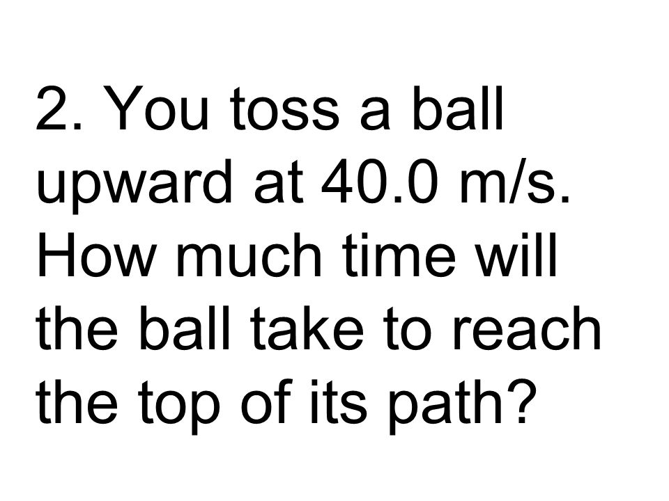 2. You toss a ball upward at 40.0 m/s.