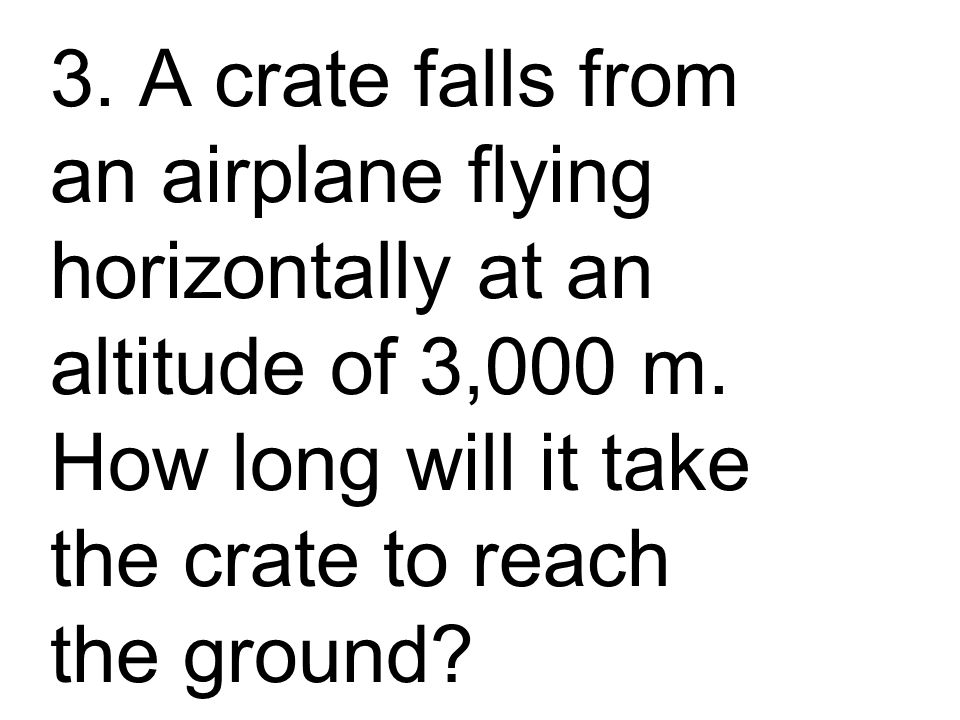 3. A crate falls from an airplane flying horizontally at an altitude of 3,000 m.