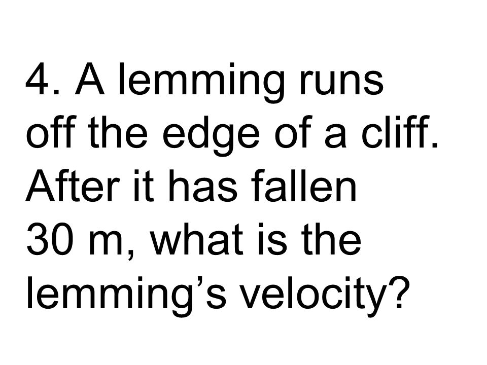 4. A lemming runs off the edge of a cliff.
