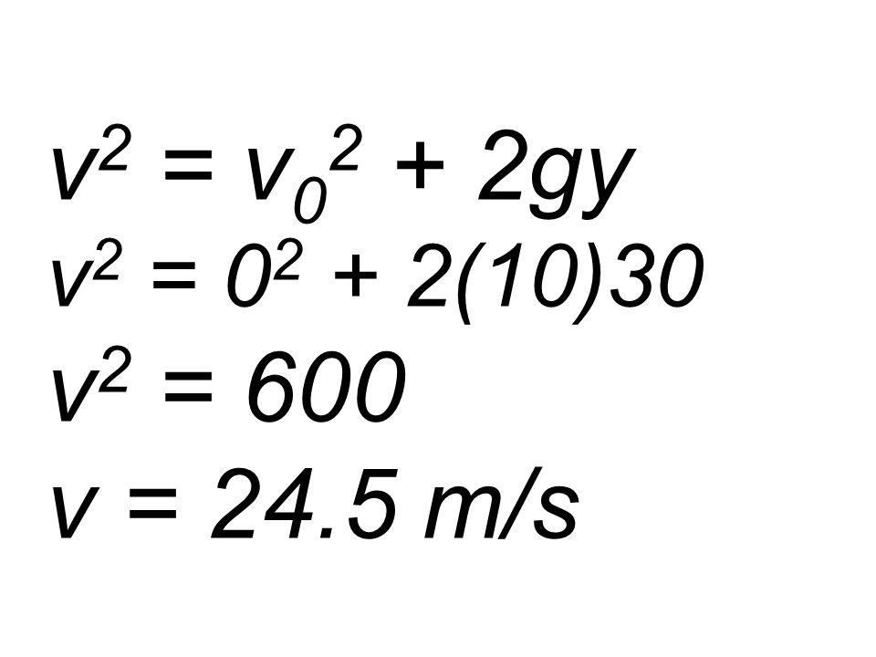 v 2 = v 0 2 + 2gy v 2 = 0 2 + 2(10)30 v 2 = 600 v = 24.5 m/s