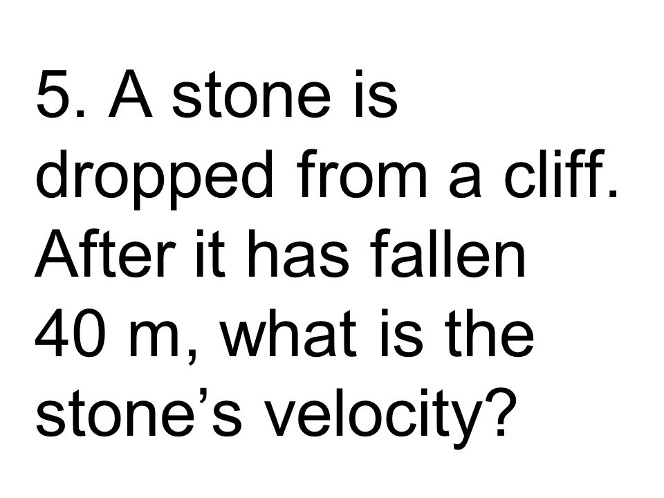 5. A stone is dropped from a cliff. After it has fallen 40 m, what is the stone's velocity