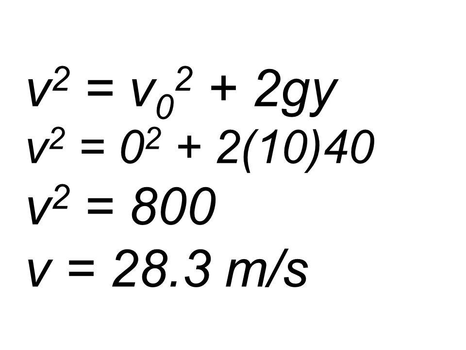 v 2 = v 0 2 + 2gy v 2 = 0 2 + 2(10)40 v 2 = 800 v = 28.3 m/s
