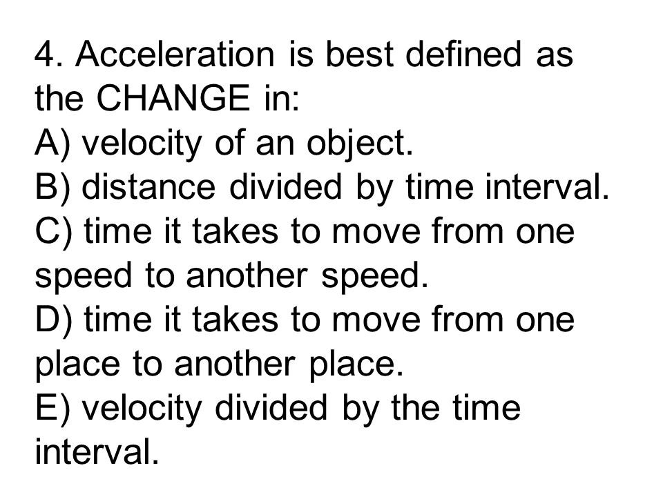 4. Acceleration is best defined as the CHANGE in: A) velocity of an object.