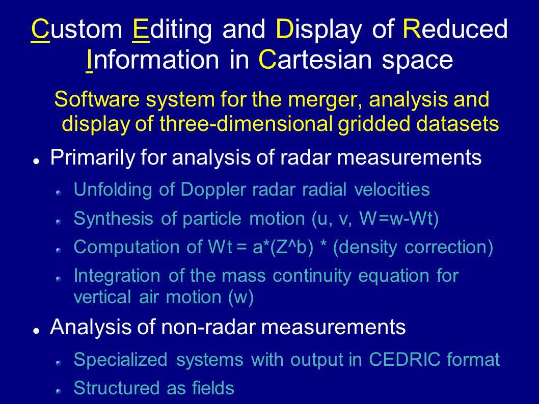 Custom Editing and Display of Reduced Information in Cartesian space Software system for the merger, analysis and display of three-dimensional gridded datasets Primarily for analysis of radar measurements Unfolding of Doppler radar radial velocities Synthesis of particle motion (u, v, W=w-Wt) Computation of Wt = a*(Z^b) * (density correction) Integration of the mass continuity equation for vertical air motion (w) Analysis of non-radar measurements Specialized systems with output in CEDRIC format Structured as fields