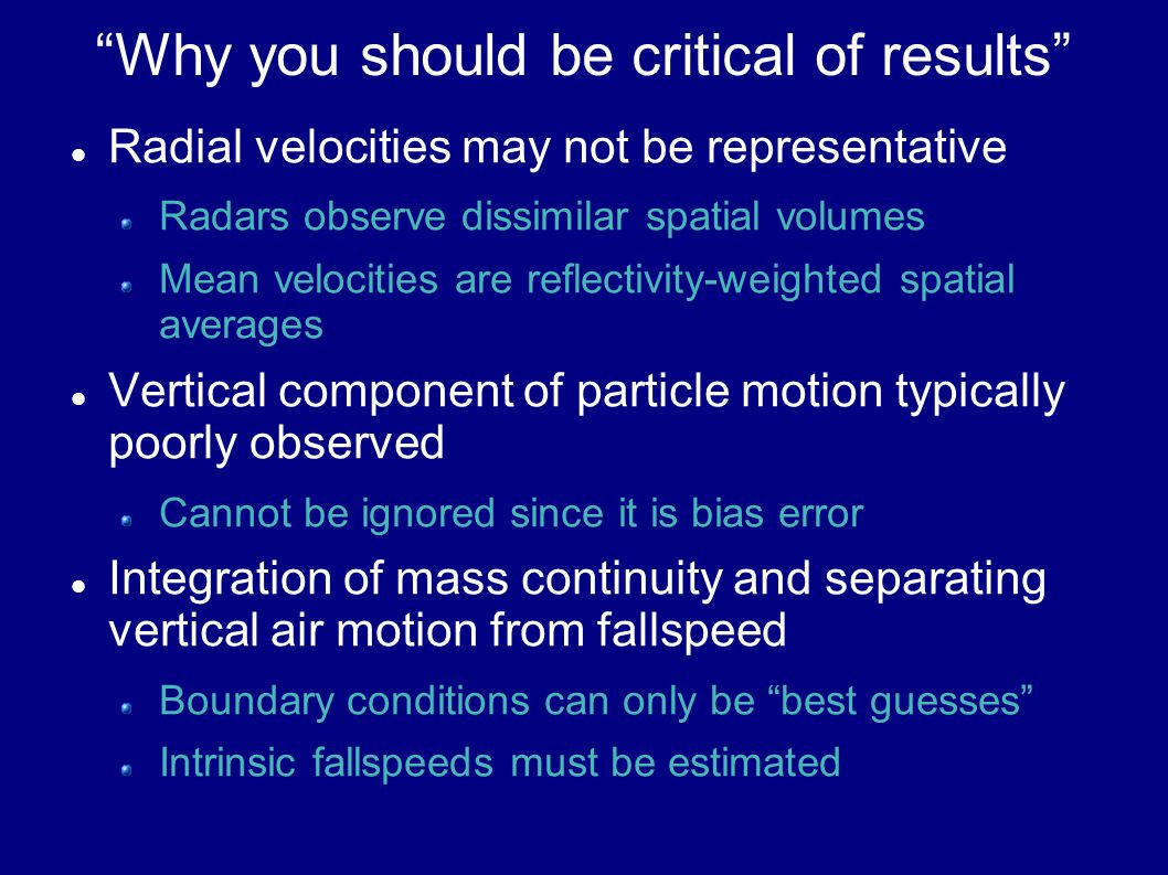 Why you should be critical of results Radial velocities may not be representative Radars observe dissimilar spatial volumes Mean velocities are reflectivity-weighted spatial averages Vertical component of particle motion typically poorly observed Cannot be ignored since it is bias error Integration of mass continuity and separating vertical air motion from fallspeed Boundary conditions can only be best guesses Intrinsic fallspeeds must be estimated