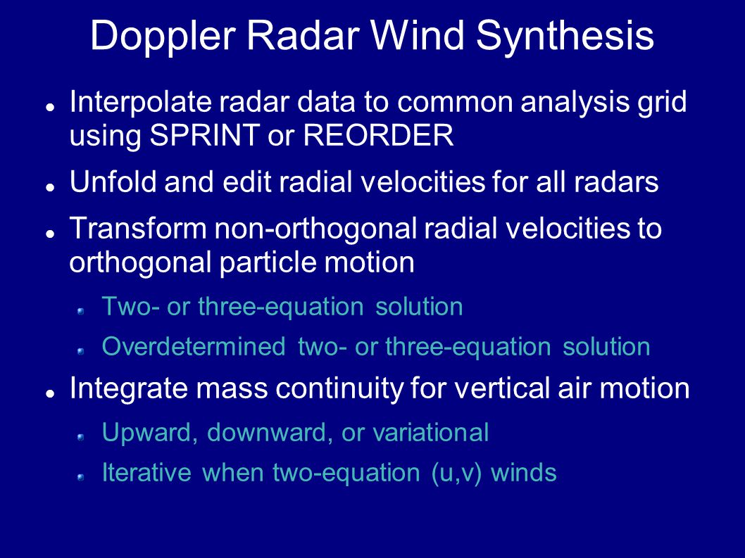 Doppler Radar Wind Synthesis Interpolate radar data to common analysis grid using SPRINT or REORDER Unfold and edit radial velocities for all radars Transform non-orthogonal radial velocities to orthogonal particle motion Two- or three-equation solution Overdetermined two- or three-equation solution Integrate mass continuity for vertical air motion Upward, downward, or variational Iterative when two-equation (u,v) winds
