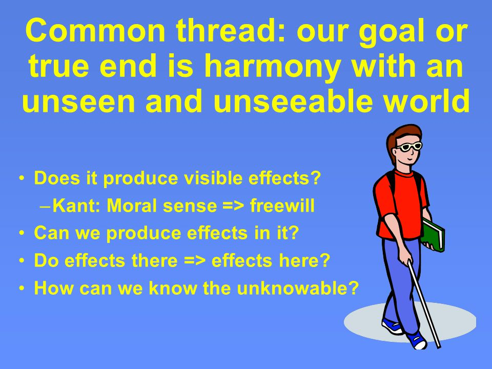 Common thread: our goal or true end is harmony with an unseen and unseeable world Does it produce visible effects.