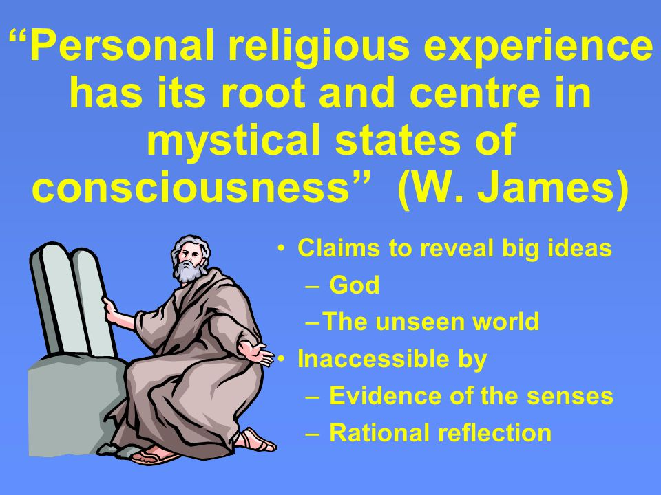 Personal religious experience has its root and centre in mystical states of consciousness (W.