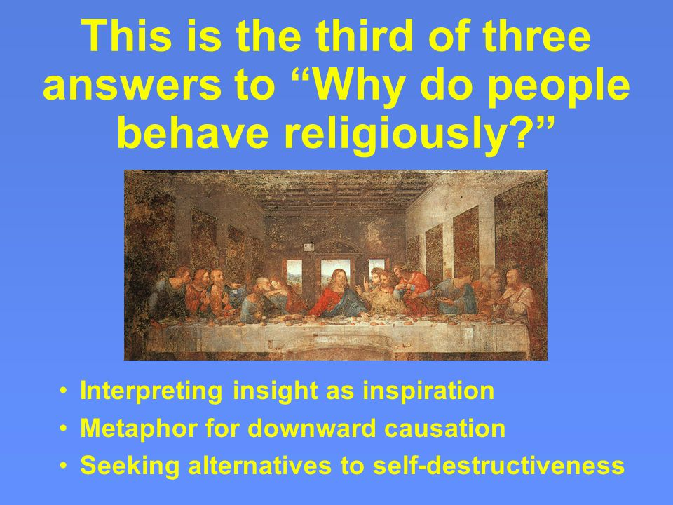 This is the third of three answers to Why do people behave religiously Interpreting insight as inspiration Metaphor for downward causation Seeking alternatives to self-destructiveness