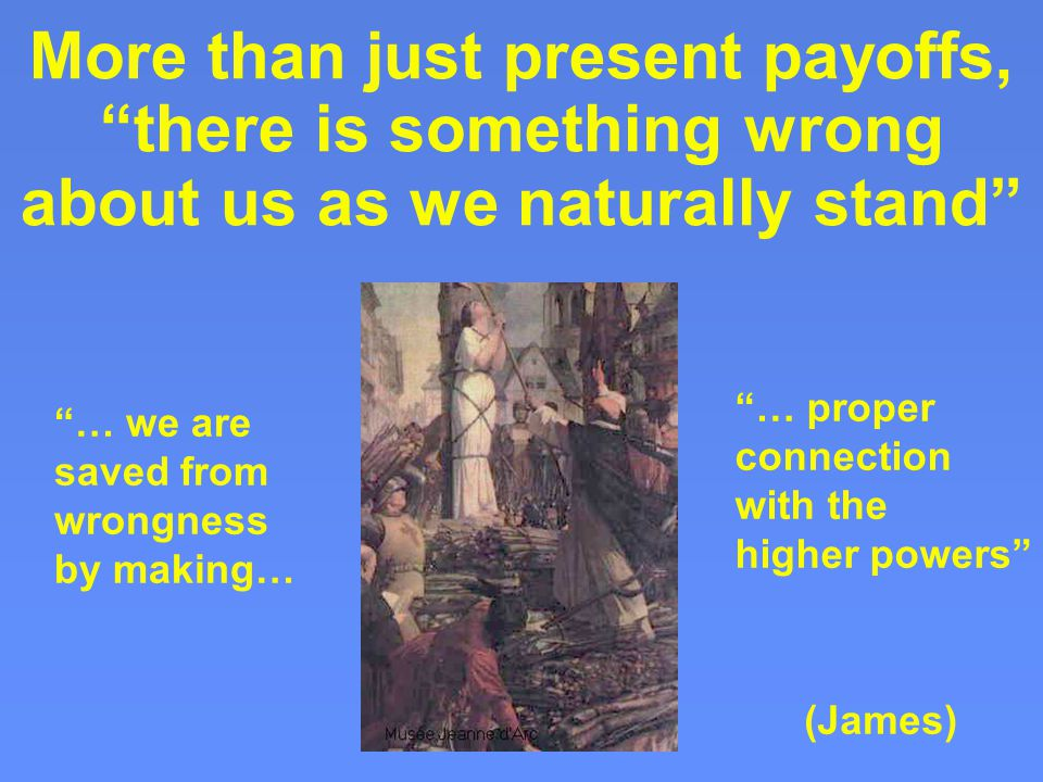 More than just present payoffs, there is something wrong about us as we naturally stand … we are saved from wrongness by making… … proper connection with the higher powers (James)