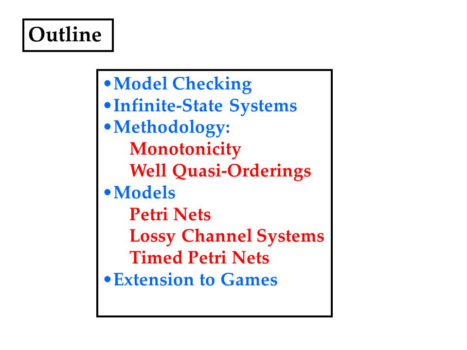 Outline Model Checking Infinite-State Systems Methodology: Monotonicity Well Quasi-Orderings Models Petri Nets Lossy Channel Systems Timed Petri Nets Extension to Games