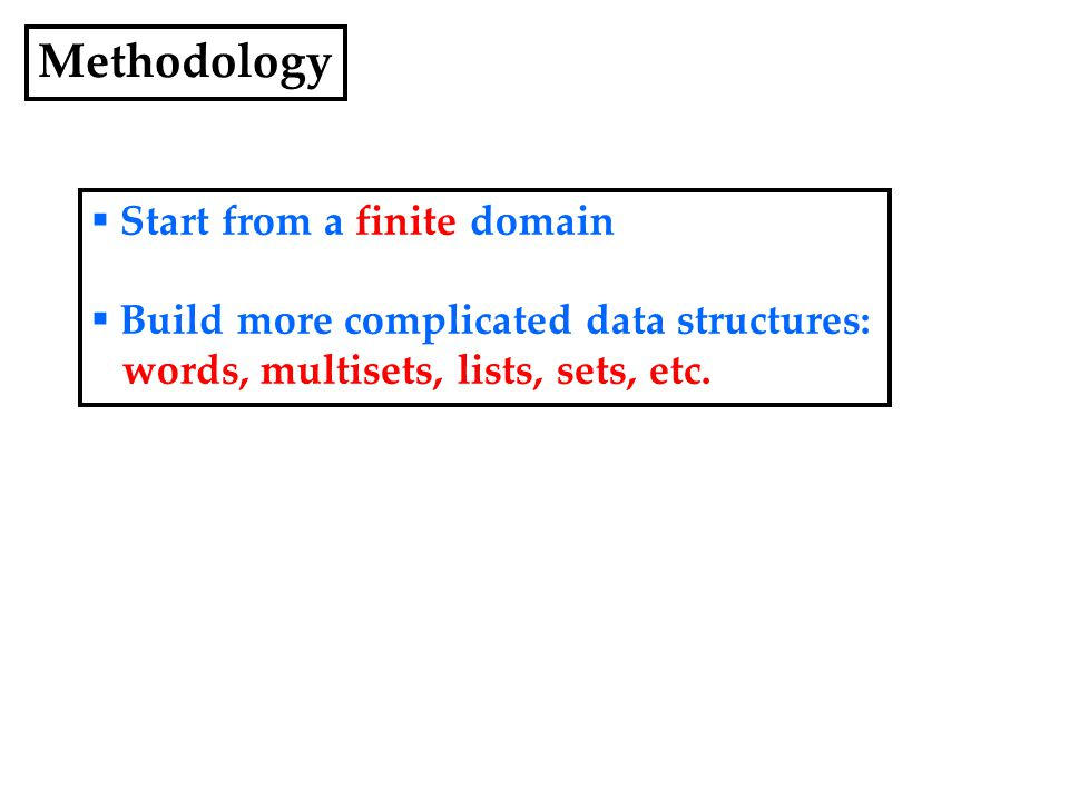 Methodology  Start from a finite domain  Build more complicated data structures: words, multisets, lists, sets, etc.