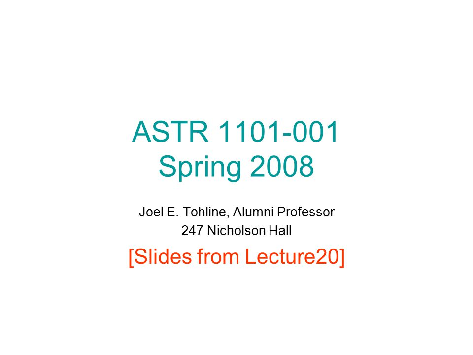 ASTR 1101-001 Spring 2008 Joel E. Tohline, Alumni Professor 247 Nicholson Hall [Slides from Lecture20]