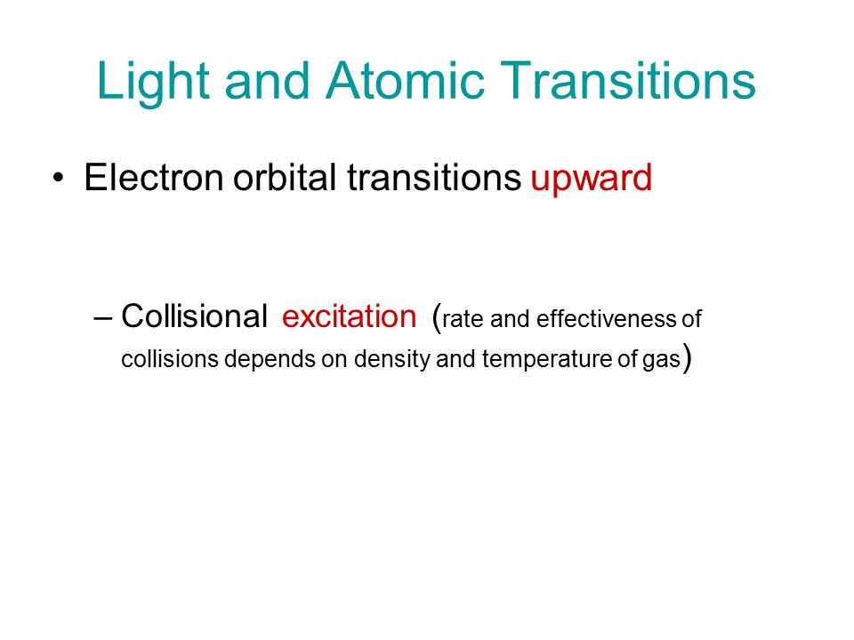 Light and Atomic Transitions Electron orbital transitions upward –Absorption of a photon (of appropriate energy, frequency, wavelength) –Collisional excitation ( rate and effectiveness of collisions depends on density and temperature of gas ) –Ionization possible