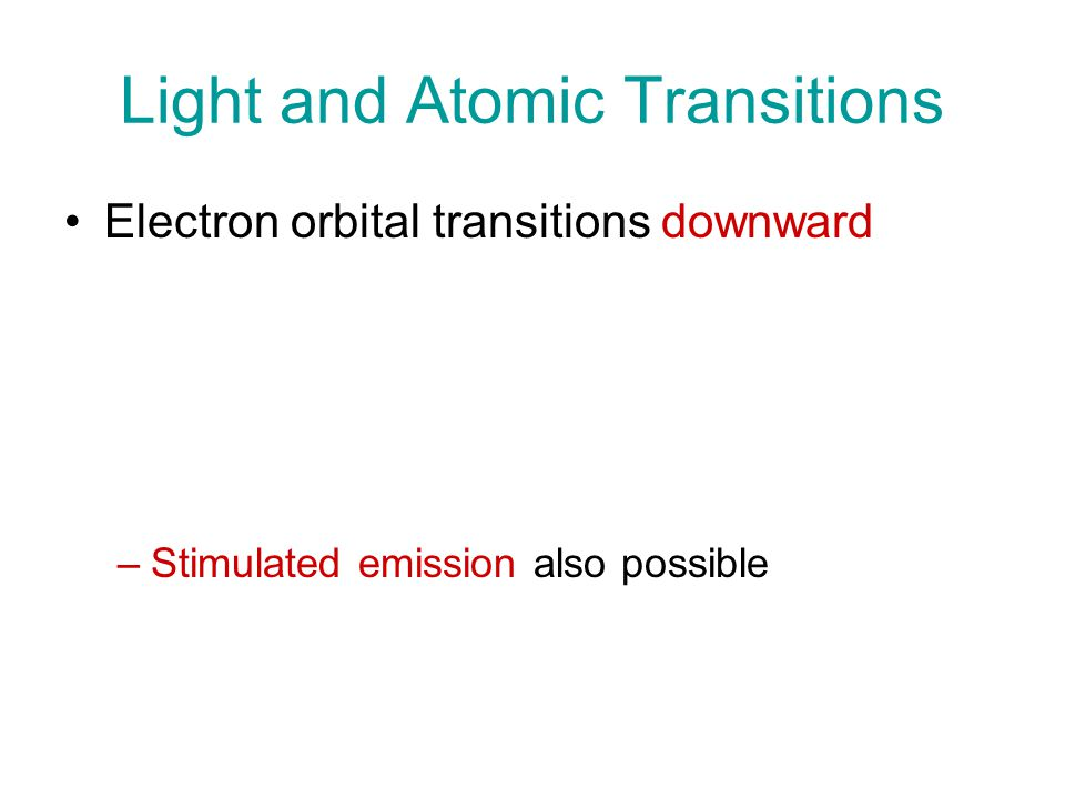Light and Atomic Transitions Electron orbital transitions downward –Spontaneous Emission of a photon (of appropriate energy, frequency, wavelength) –Collisional de-excitation ( rate and effectiveness of collisions depends on density and temperature of gas ) –Recombination is opposite of ionization –Stimulated emission also possible