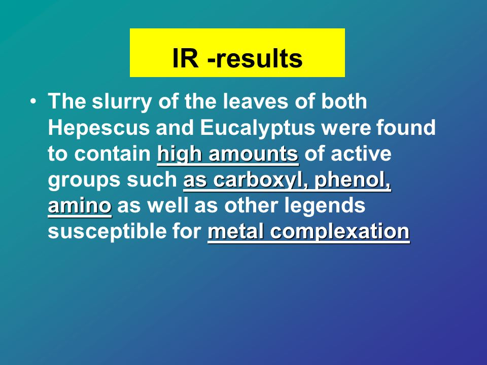 high amounts as carboxyl, phenol, amino metal complexationThe slurry of the leaves of both Hepescus and Eucalyptus were found to contain high amounts of active groups such as carboxyl, phenol, amino as well as other legends susceptible for metal complexation IR -results