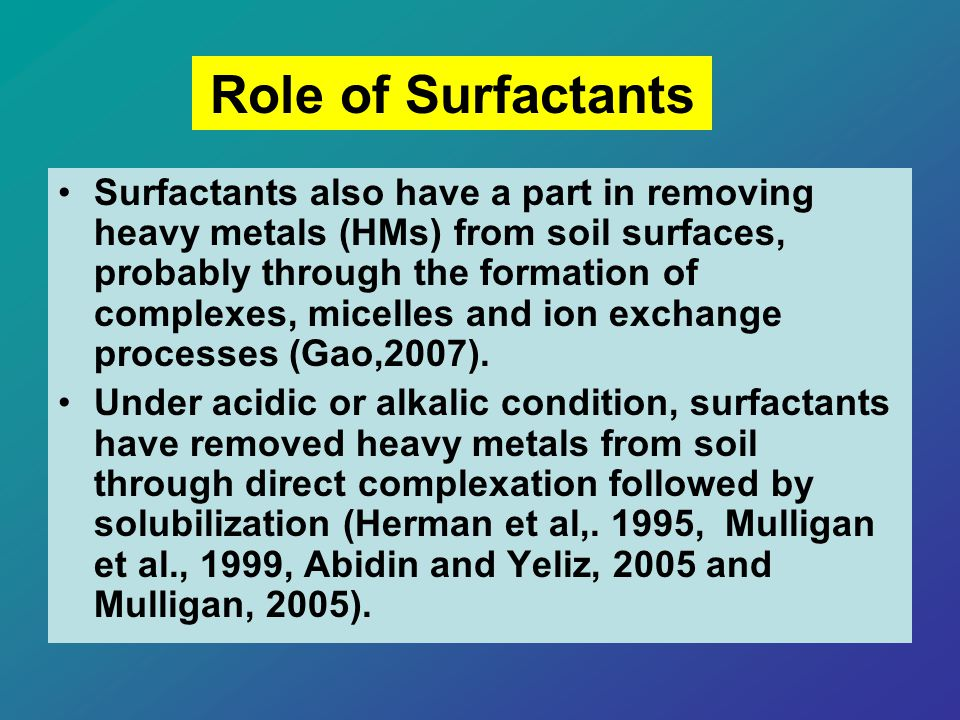 Surfactants also have a part in removing heavy metals (HMs) from soil surfaces, probably through the formation of complexes, micelles and ion exchange processes (Gao,2007).