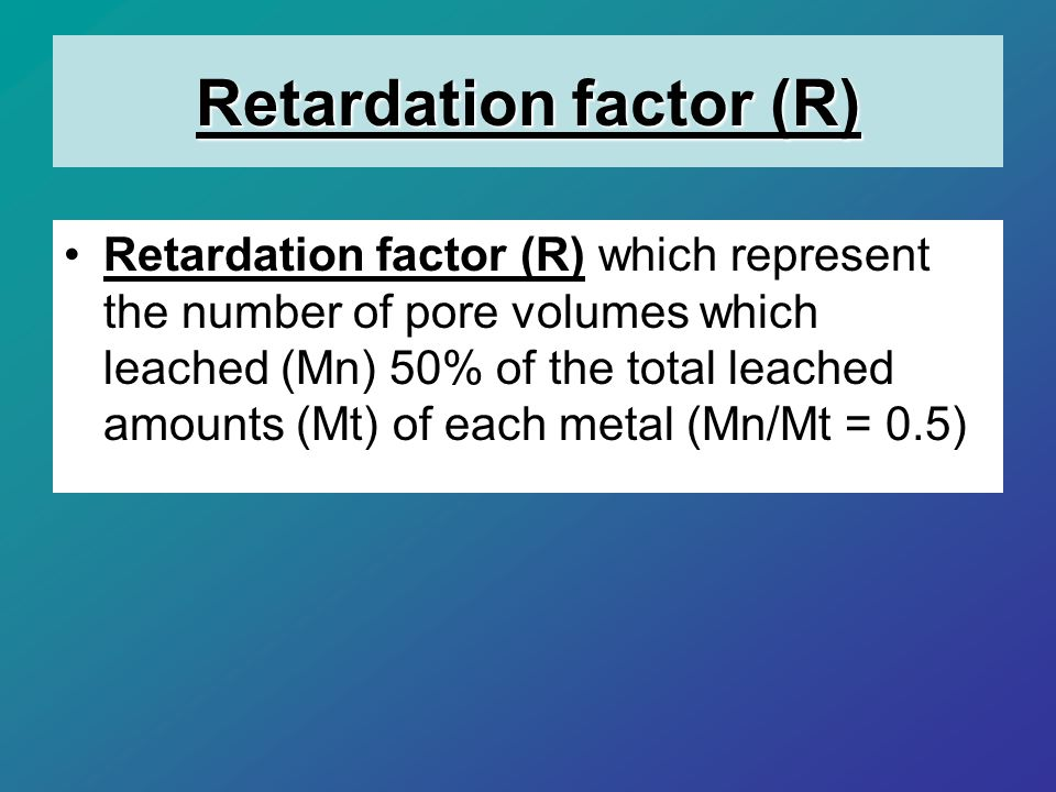 Retardation factor (R) Retardation factor (R) which represent the number of pore volumes which leached (Mn) 50% of the total leached amounts (Mt) of each metal (Mn/Mt = 0.5)
