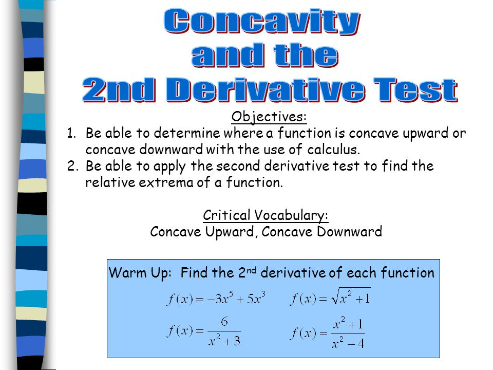 Objectives: 1.Be able to determine where a function is concave upward or concave downward with the use of calculus.