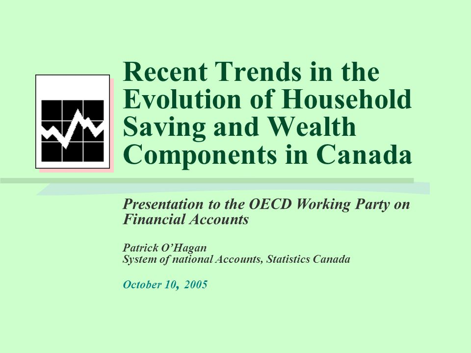 Recent Trends in the Evolution of Household Saving and Wealth Components in Canada Presentation to the OECD Working Party on Financial Accounts Patrick O'Hagan System of national Accounts, Statistics Canada October 10, 2005
