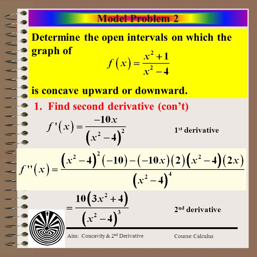 Aim: Concavity & 2 nd Derivative Course: Calculus Model Problem 2 Determine the open intervals on which the graph of is concave upward or downward.