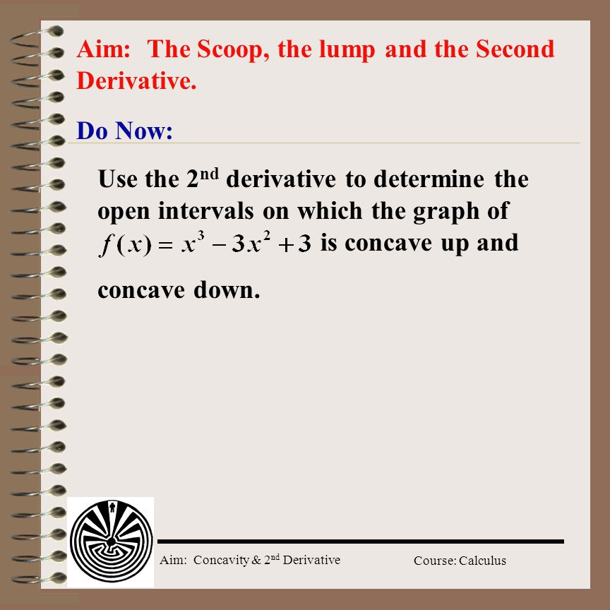 Aim: Concavity & 2 nd Derivative Course: Calculus Do Now: Aim: The Scoop, the lump and the Second Derivative.