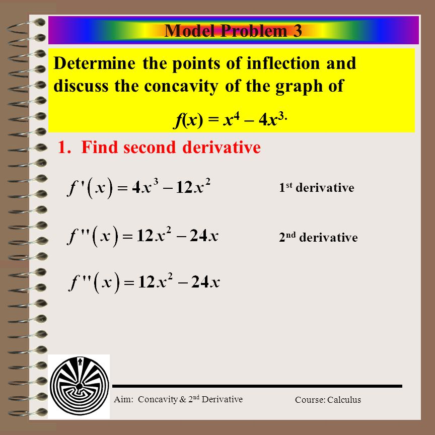 Aim: Concavity & 2 nd Derivative Course: Calculus Model Problem 3 Determine the points of inflection and discuss the concavity of the graph of f(x) = x 4 – 4x 3.