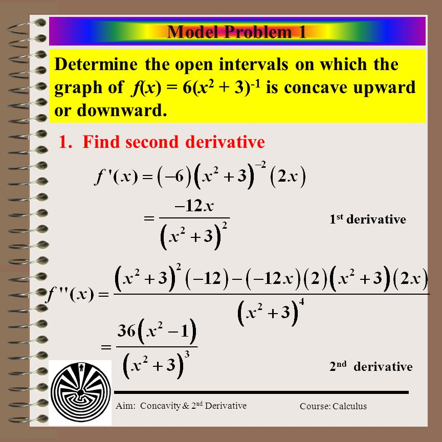 Aim: Concavity & 2 nd Derivative Course: Calculus Model Problem 1 Determine the open intervals on which the graph of f(x) = 6(x 2 + 3) -1 is concave upward or downward.