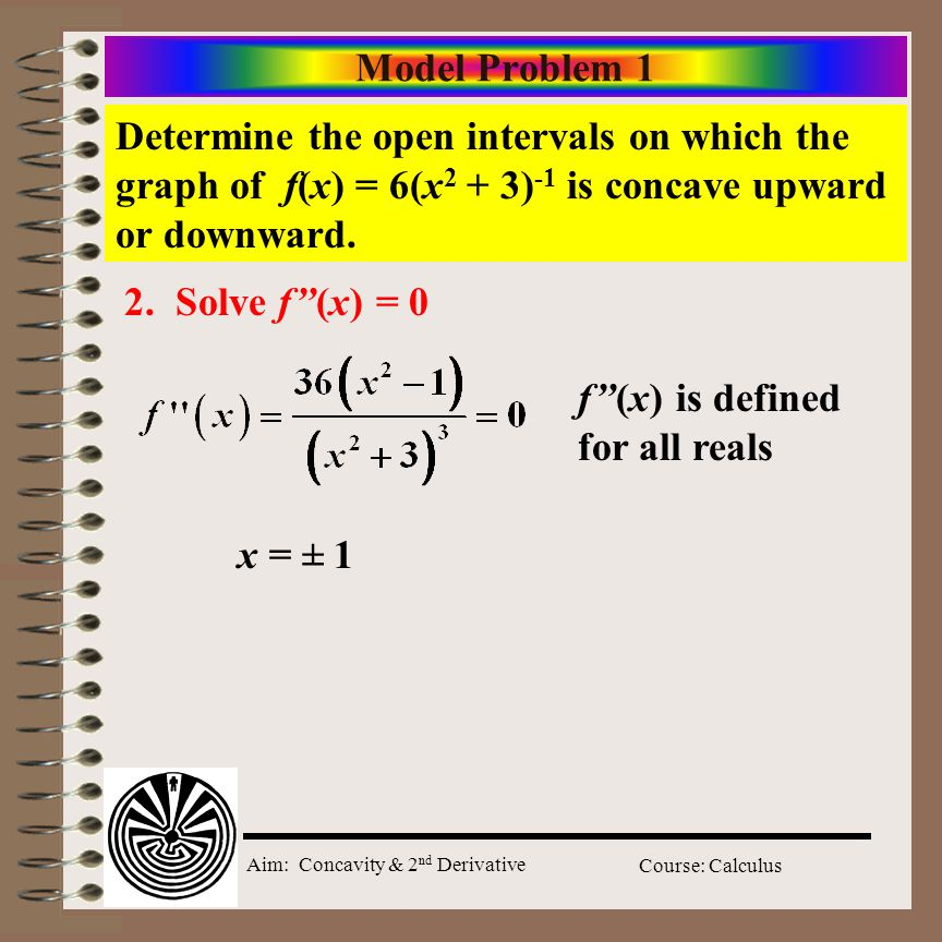 Aim: Concavity & 2 nd Derivative Course: Calculus 2 nd Derivative Test Failures When f'(c) = 0 and f (c) = 0 2 nd Derivative tests fails – Use the 1 st Derivative test instead.