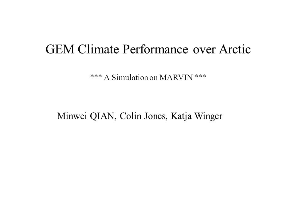 GEM Climate Performance over Arctic *** A Simulation on MARVIN *** Minwei QIAN, Colin Jones, Katja Winger