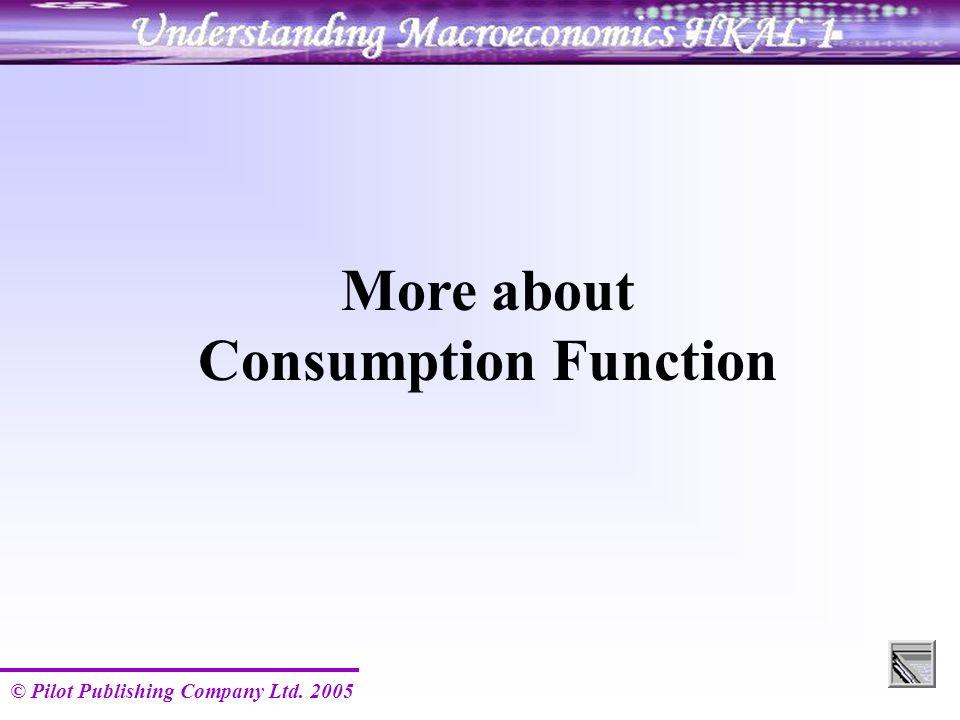 © Pilot Publishing Company Ltd. 2005 More about Consumption Function