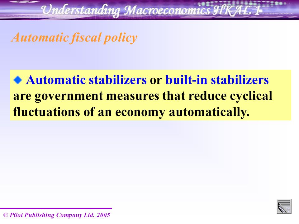 © Pilot Publishing Company Ltd. 2005 Automatic fiscal policy Automatic stabilizers or built-in stabilizers are government measures that reduce cyclica