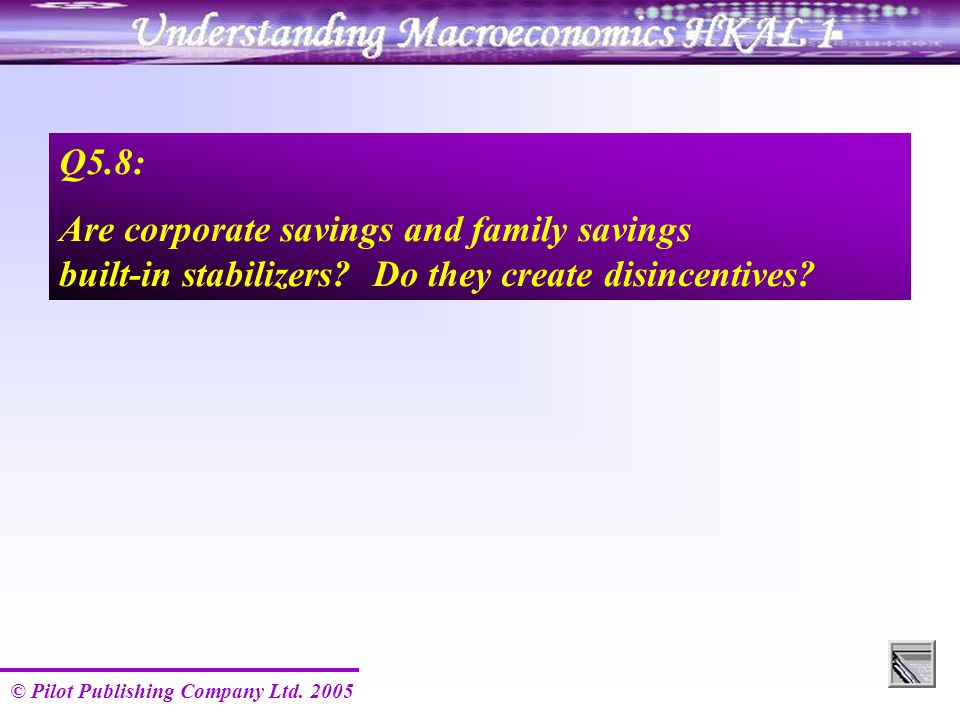 © Pilot Publishing Company Ltd. 2005 Q5.8: Are corporate savings and family savings built-in stabilizers? Do they create disincentives?