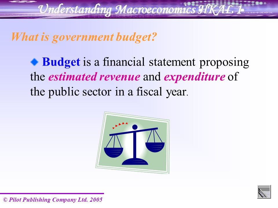 © Pilot Publishing Company Ltd. 2005 What is government budget? Budget is a financial statement proposing the estimated revenue and expenditure of the