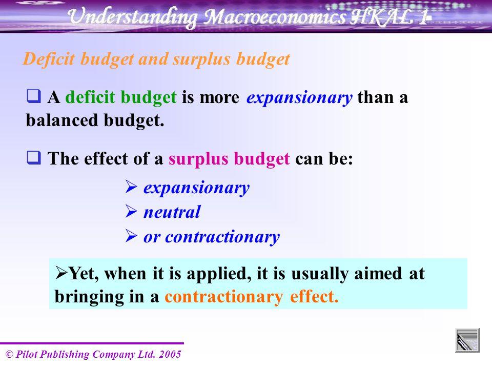 © Pilot Publishing Company Ltd. 2005 Deficit budget and surplus budget  A deficit budget is more expansionary than a balanced budget.  The effect of