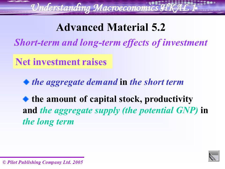 © Pilot Publishing Company Ltd. 2005 Advanced Material 5.2 Short-term and long-term effects of investment the aggregate demand in the short term the a