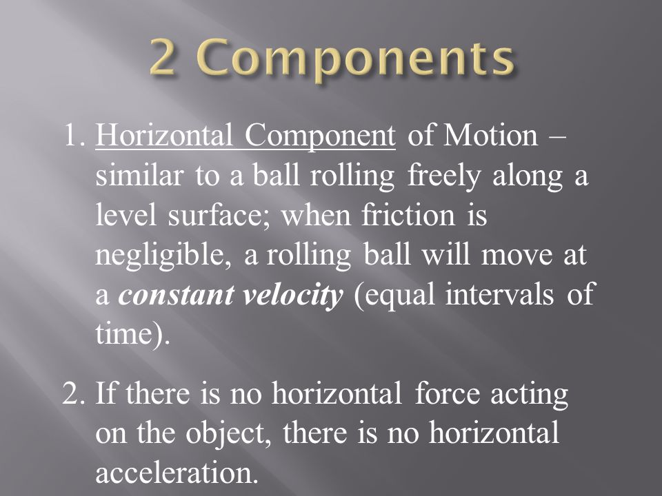 1.Horizontal Component of Motion – similar to a ball rolling freely along a level surface; when friction is negligible, a rolling ball will move at a