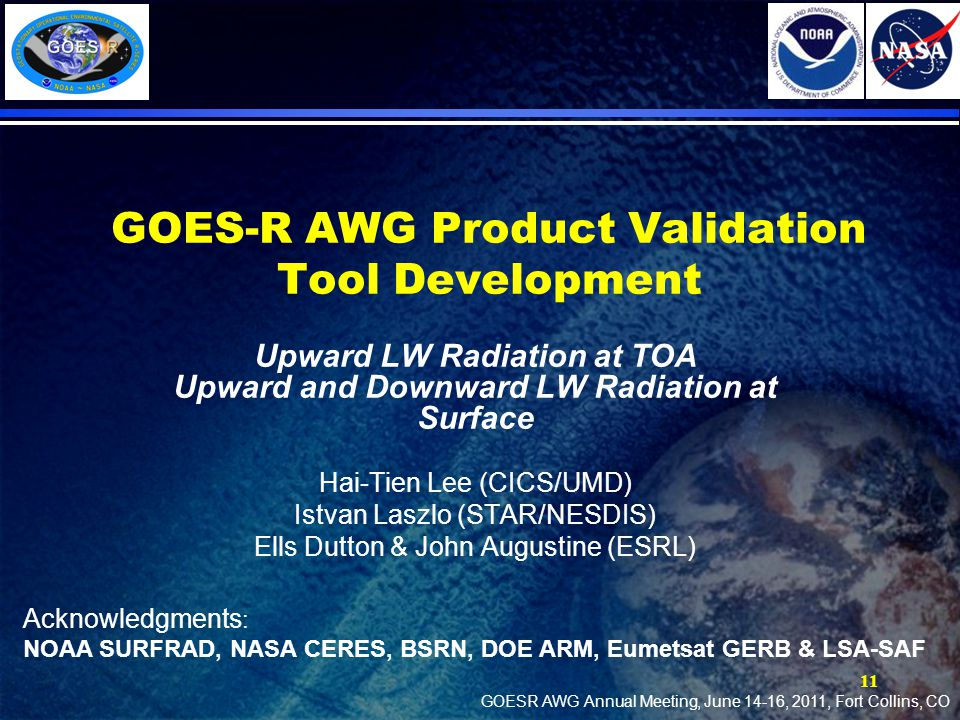 GOES-R AWG Product Validation Tool Development Upward LW Radiation at TOA Upward and Downward LW Radiation at Surface Hai-Tien Lee (CICS/UMD) Istvan Laszlo (STAR/NESDIS) Ells Dutton & John Augustine (ESRL) 11 Acknowledgments : NOAA SURFRAD, NASA CERES, BSRN, DOE ARM, Eumetsat GERB & LSA-SAF GOESR AWG Annual Meeting, June 14-16, 2011, Fort Collins, CO