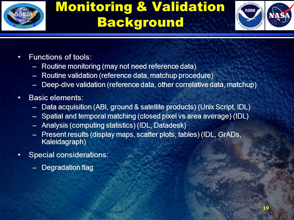 Monitoring & Validation Background Functions of tools: –Routine monitoring (may not need reference data) –Routine validation (reference data, matchup procedure) –Deep-dive validation (reference data, other correlative data, matchup) Basic elements: –Data acquisition (ABI, ground & satellite products) (Unix Script, IDL) –Spatial and temporal matching (closed pixel vs area average) (IDL) –Analysis (computing statistics) (IDL, Datadesk) –Present results (display maps, scatter plots, tables) (IDL, GrADs, Kaleidagraph) Special considerations: –Degradation flag 19