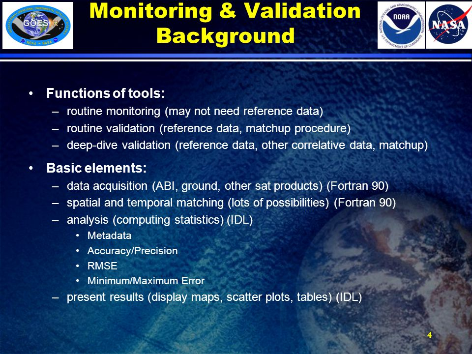 Monitoring & Validation Background Functions of tools: –routine monitoring (may not need reference data) –routine validation (reference data, matchup procedure) –deep-dive validation (reference data, other correlative data, matchup) Basic elements: –data acquisition (ABI, ground, other sat products) (Fortran 90) –spatial and temporal matching (lots of possibilities) (Fortran 90) –analysis (computing statistics) (IDL) Metadata Accuracy/Precision RMSE Minimum/Maximum Error –present results (display maps, scatter plots, tables) (IDL) 4