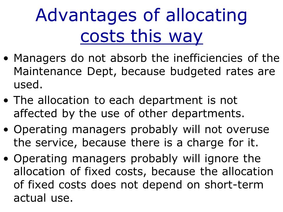 Advantages of allocating costs this way Managers do not absorb the inefficiencies of the Maintenance Dept, because budgeted rates are used.