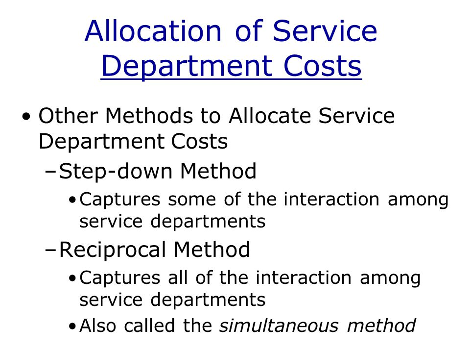 Allocation of Service Department Costs Other Methods to Allocate Service Department Costs –Step-down Method Captures some of the interaction among service departments –Reciprocal Method Captures all of the interaction among service departments Also called the simultaneous method