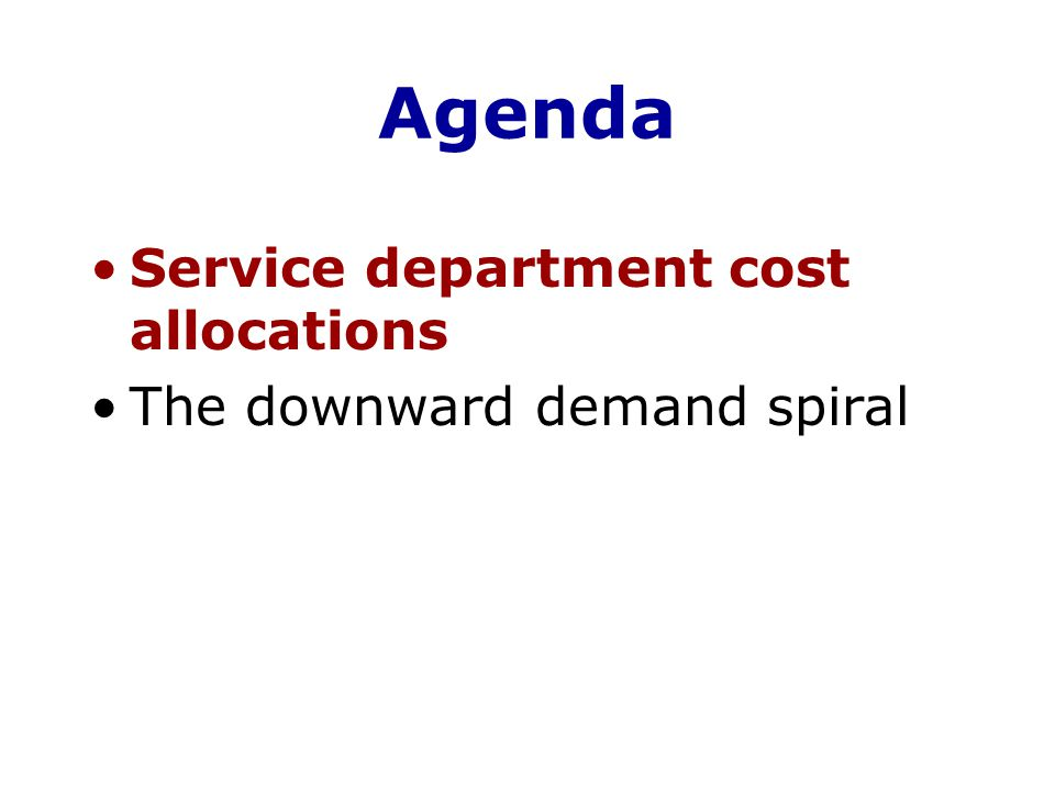 Agenda Service department cost allocations The downward demand spiral