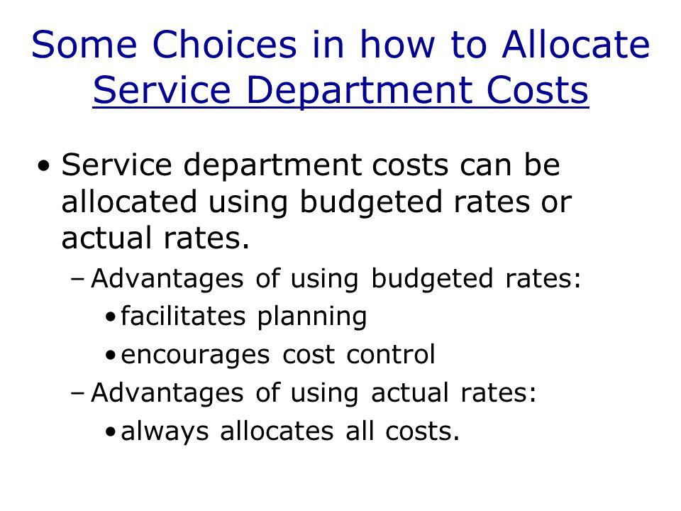 Some Choices in how to Allocate Service Department Costs Service department costs can be allocated using budgeted rates or actual rates.