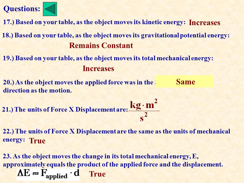Questions: 17.) Based on your table, as the object moves its kinetic energy: 18.) Based on your table, as the object moves its gravitational potential energy: 19.) Based on your table, as the object moves its total mechanical energy: 20.) As the object moves the applied force was in the SAME OPPOSITE direction as the motion.