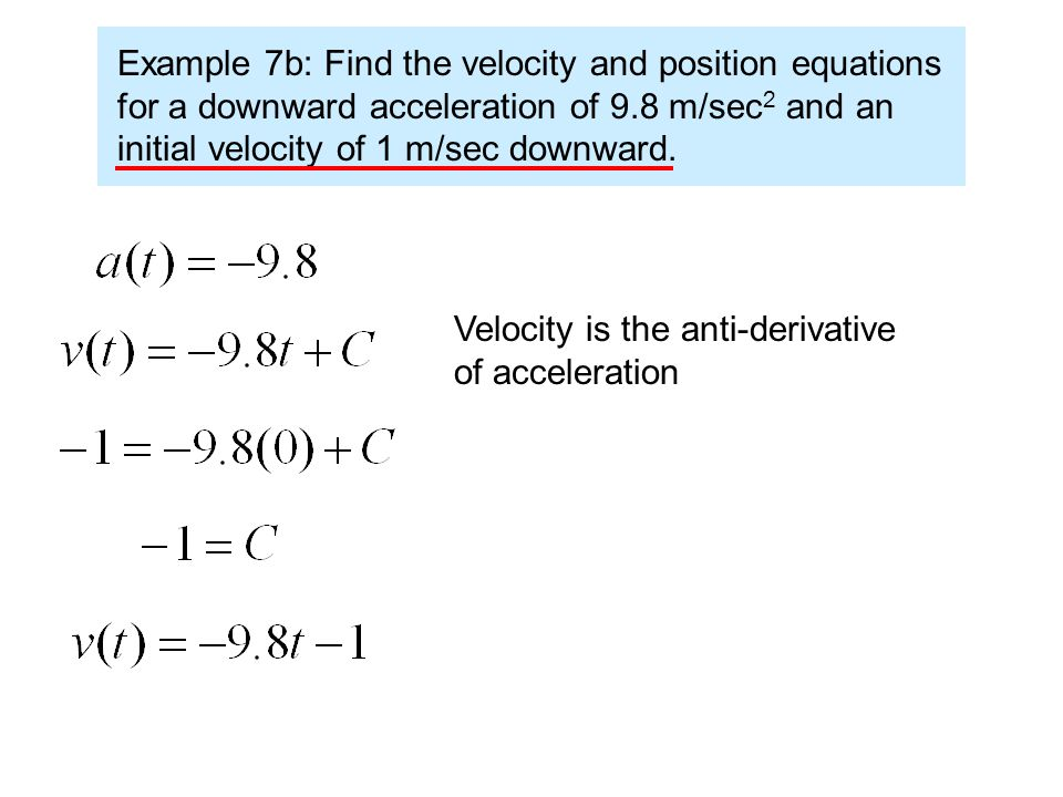Example 7b: Find the velocity and position equations for a downward acceleration of 9.8 m/sec 2 and an initial velocity of 1 m/sec downward.